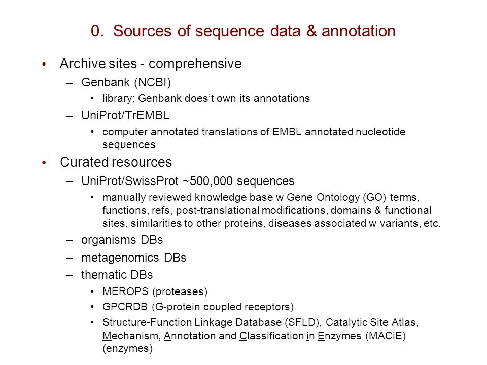 0. Sources of sequence data & annotation Archive sites - comprehensive –Genbank (NCBI) library; Genbank does't own its annotations –UniProt/TrEMBL com
