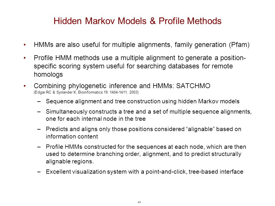 44 Hidden Markov Models & Profile Methods HMMs are also useful for multiple alignments, family generation (Pfam) Profile HMM methods use a multiple al