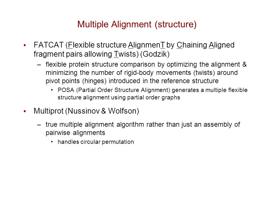 Multiple Alignment (structure) FATCAT (Flexible structure AlignmenT by Chaining Aligned fragment pairs allowing Twists) (Godzik) –flexible protein str