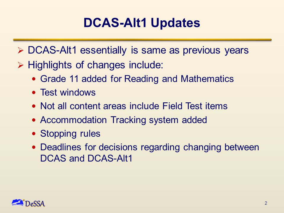 DCAS-Alt1 Updates  DCAS-Alt1 essentially is same as previous years  Highlights of changes include: Grade 11 added for Reading and Mathematics Test w