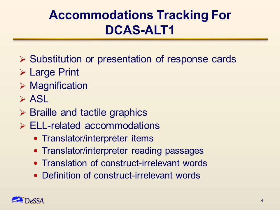 Accommodations Tracking For DCAS-ALT1  Substitution or presentation of response cards  Large Print  Magnification  ASL  Braille and tactile graph
