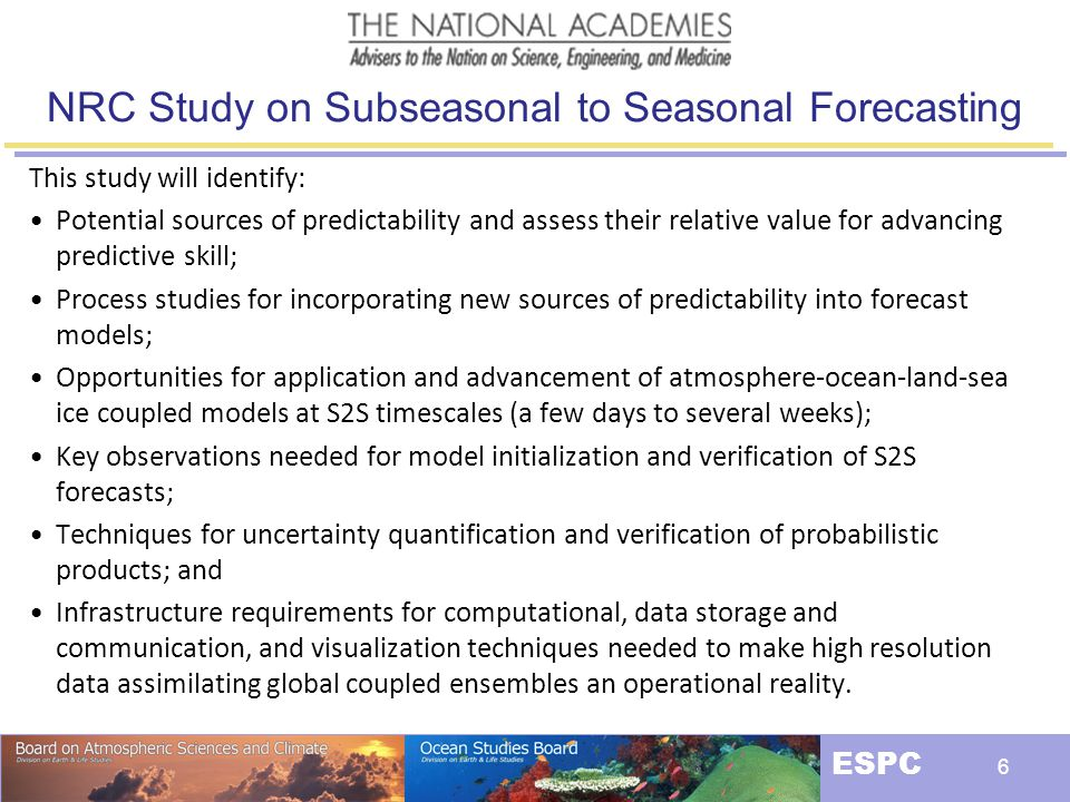 The National Earth System Prediction Capability ESPC 7 Partnerships : ESPC NOPP HFIP NMME USGCRP USCLIVAR NUOPC WWRP/WCRP National ESPC Need: Seamless Full Earth System (or at least lightly seamed )