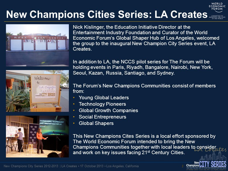 New Champions City Series 2012-2013 | LA Creates 17 October 2013 Los Angeles, California New Champions Cities Series: LA Creates Nick Kislinger, the Education Initiative Director at the Entertainment Industry Foundation and Curator of the World Economic Forum's Global Shaper Hub of Los Angeles, welcomed the group to the inaugural New Champion City Series event, LA Creates.