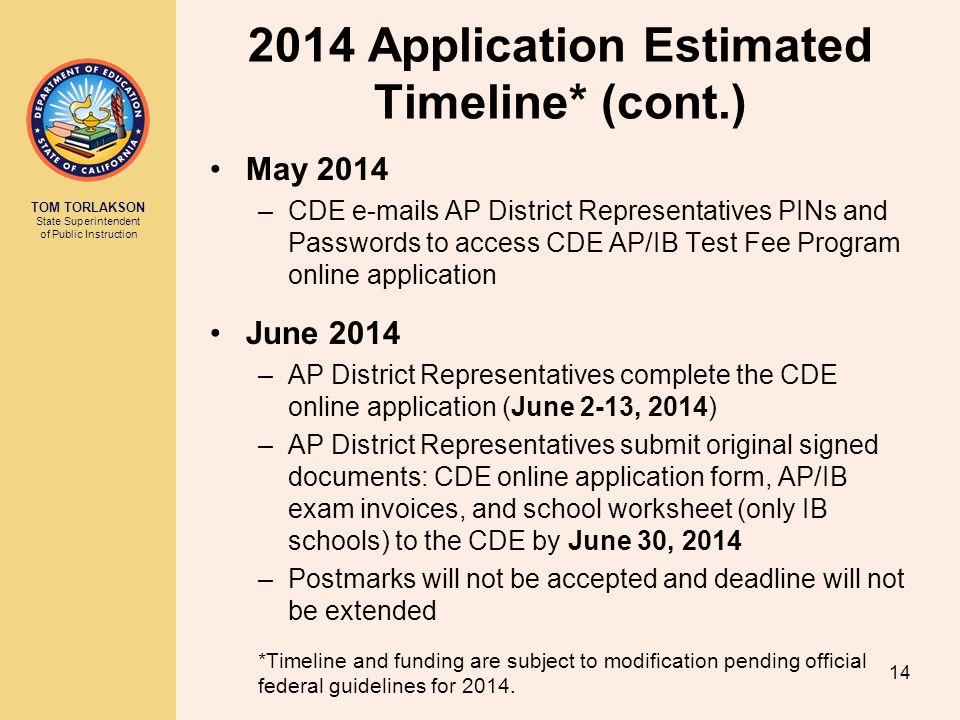 TOM TORLAKSON State Superintendent of Public Instruction 2014 Application Estimated Timeline* (cont.) May 2014 –CDE e-mails AP District Representative