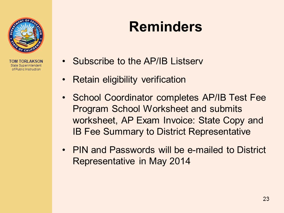 TOM TORLAKSON State Superintendent of Public Instruction Reminders Subscribe to the AP/IB Listserv Retain eligibility verification School Coordinator