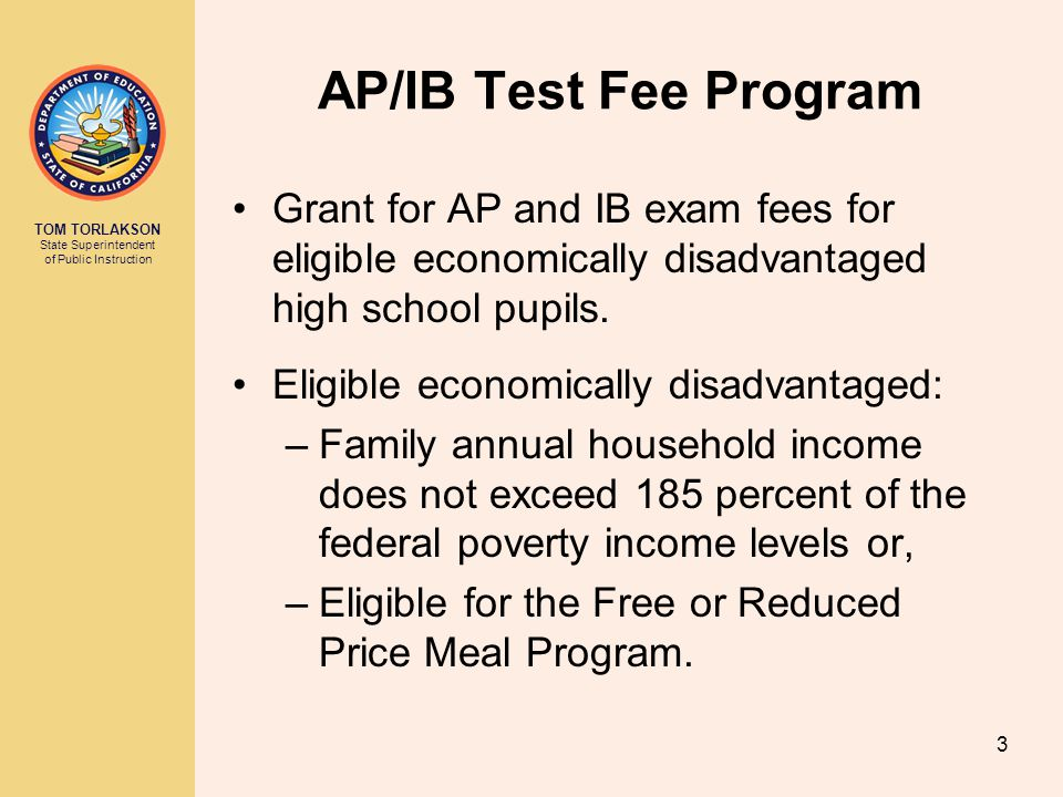 TOM TORLAKSON State Superintendent of Public Instruction AP/IB Test Fee Program Grant for AP and IB exam fees for eligible economically disadvantaged