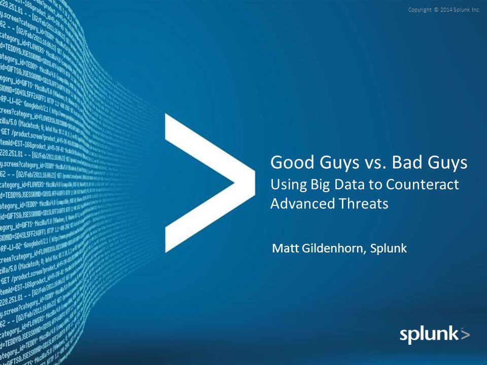 Copyright © 2014 Splunk Inc. Good Guys vs. Bad Guys Using Big Data to Counteract Advanced Threats Matt Gildenhorn, Splunk