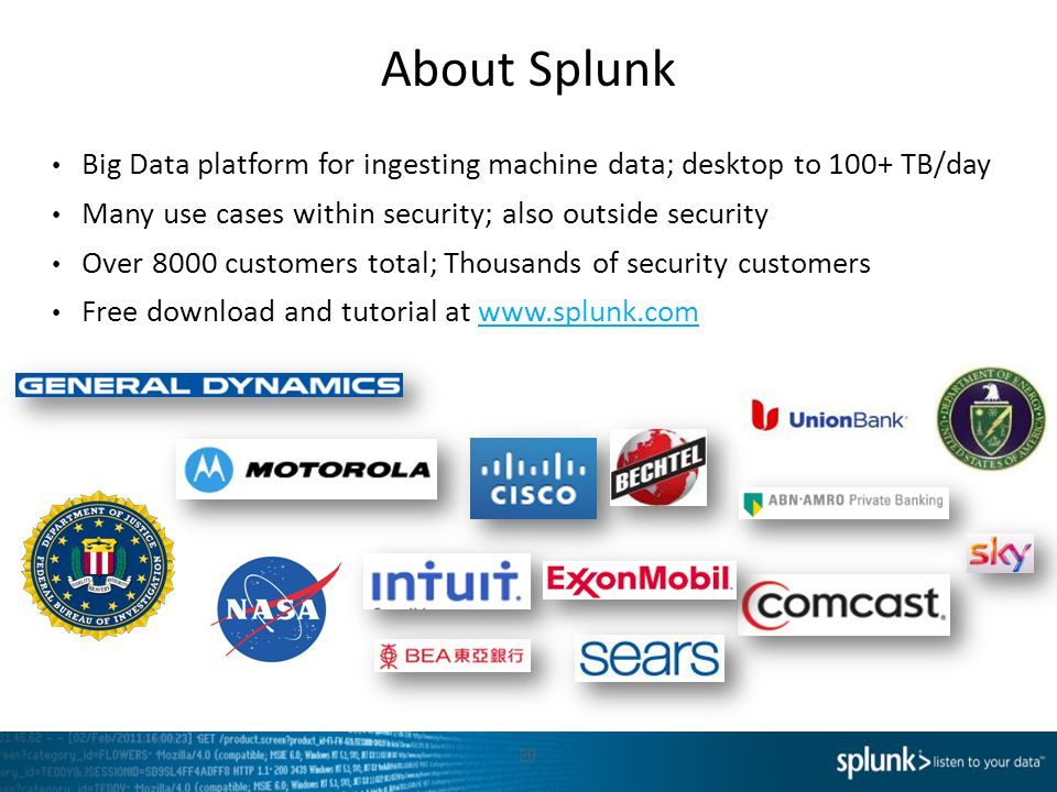 About Splunk Big Data platform for ingesting machine data; desktop to 100+ TB/day Many use cases within security; also outside security Over 8000 customers total; Thousands of security customers Free download and tutorial at www.splunk.comwww.splunk.com 20