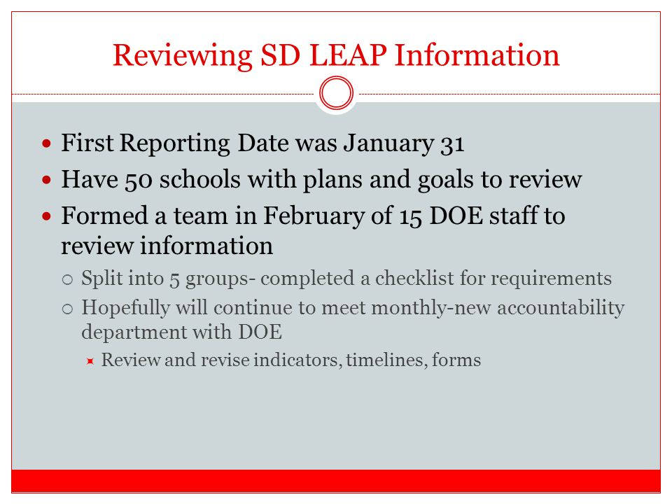 Reviewing SD LEAP Information First Reporting Date was January 31 Have 50 schools with plans and goals to review Formed a team in February of 15 DOE staff to review information  Split into 5 groups- completed a checklist for requirements  Hopefully will continue to meet monthly-new accountability department with DOE  Review and revise indicators, timelines, forms