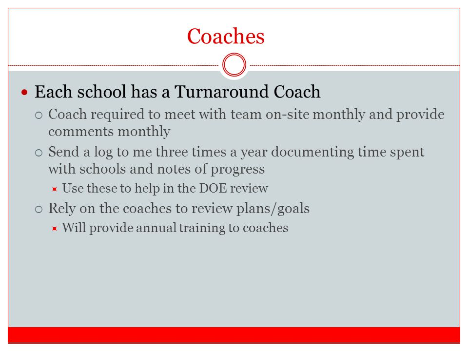 Coaches Each school has a Turnaround Coach  Coach required to meet with team on-site monthly and provide comments monthly  Send a log to me three times a year documenting time spent with schools and notes of progress  Use these to help in the DOE review  Rely on the coaches to review plans/goals  Will provide annual training to coaches
