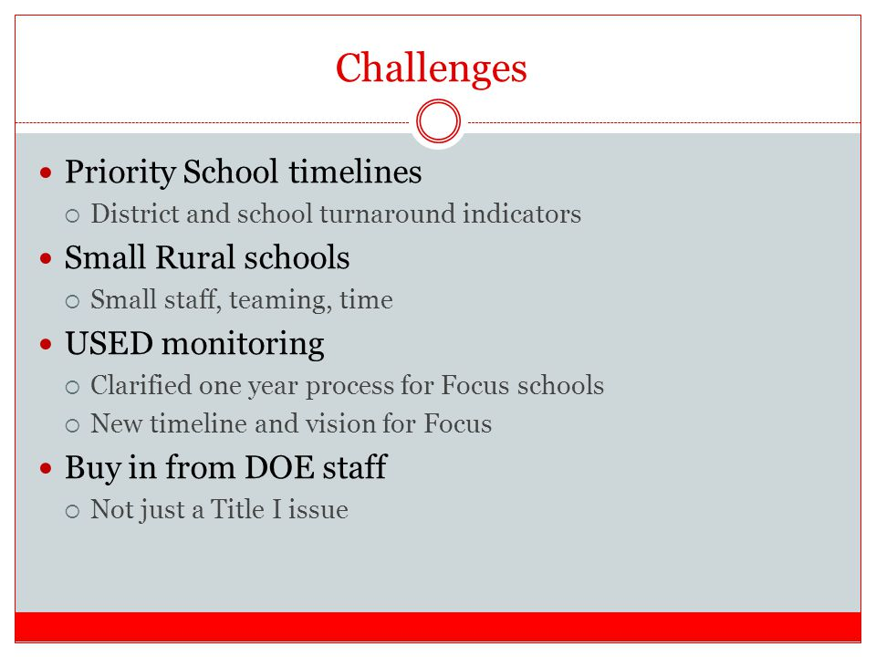 Challenges Priority School timelines  District and school turnaround indicators Small Rural schools  Small staff, teaming, time USED monitoring  Clarified one year process for Focus schools  New timeline and vision for Focus Buy in from DOE staff  Not just a Title I issue