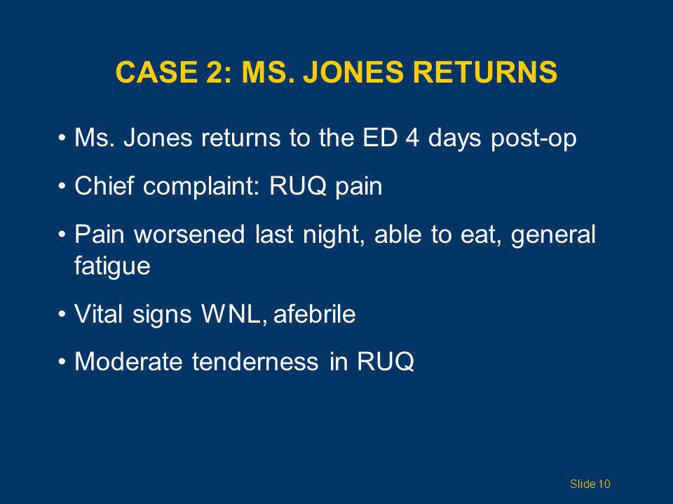 CASE 2: MS. JONES RETURNS Ms. Jones returns to the ED 4 days post-op Chief complaint: RUQ pain Pain worsened last night, able to eat, general fatigue