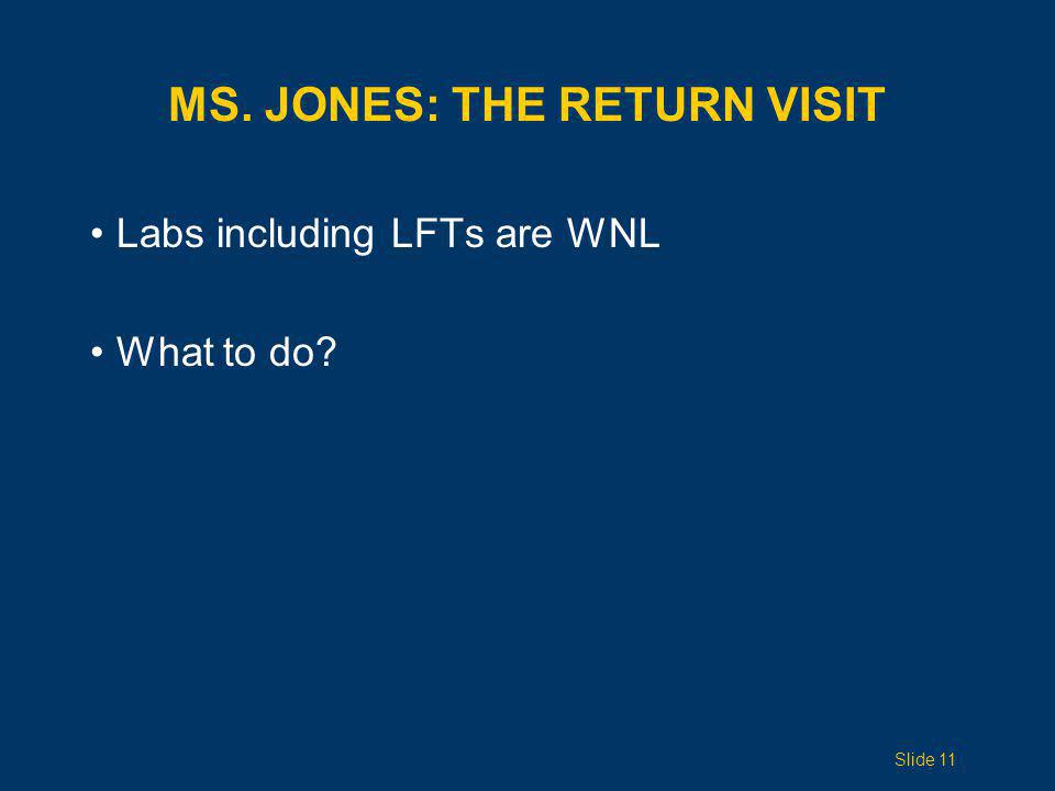 MS. JONES: THE RETURN VISIT Labs including LFTs are WNL What to do? Slide 11