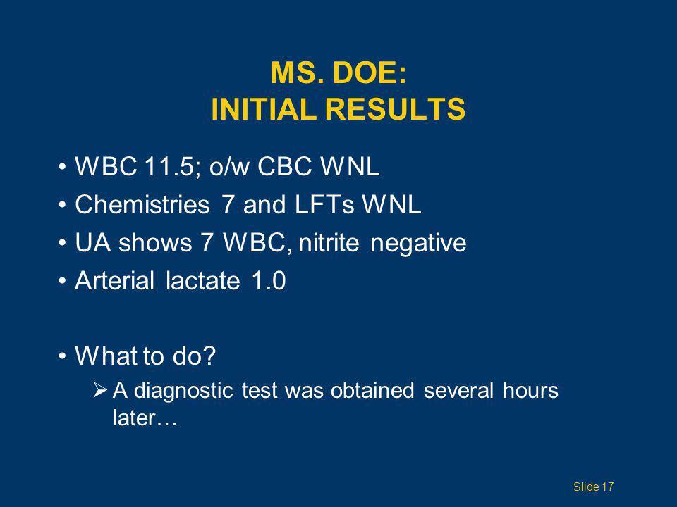 MS. DOE: INITIAL RESULTS WBC 11.5; o/w CBC WNL Chemistries 7 and LFTs WNL UA shows 7 WBC, nitrite negative Arterial lactate 1.0 What to do?  A diagno