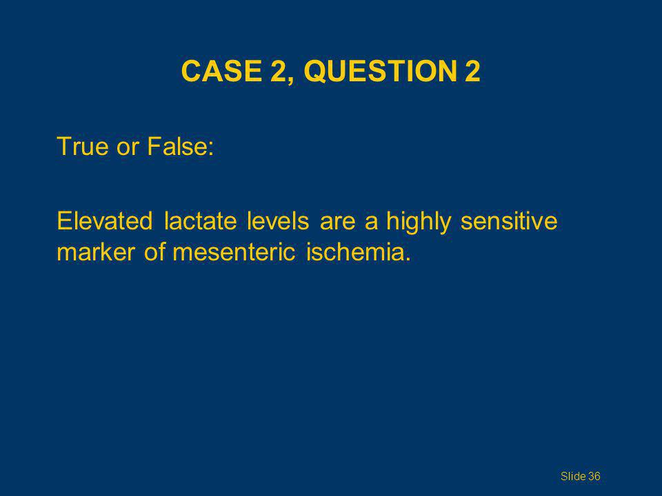 CASE 2, QUESTION 2 True or False: Elevated lactate levels are a highly sensitive marker of mesenteric ischemia. Slide 36