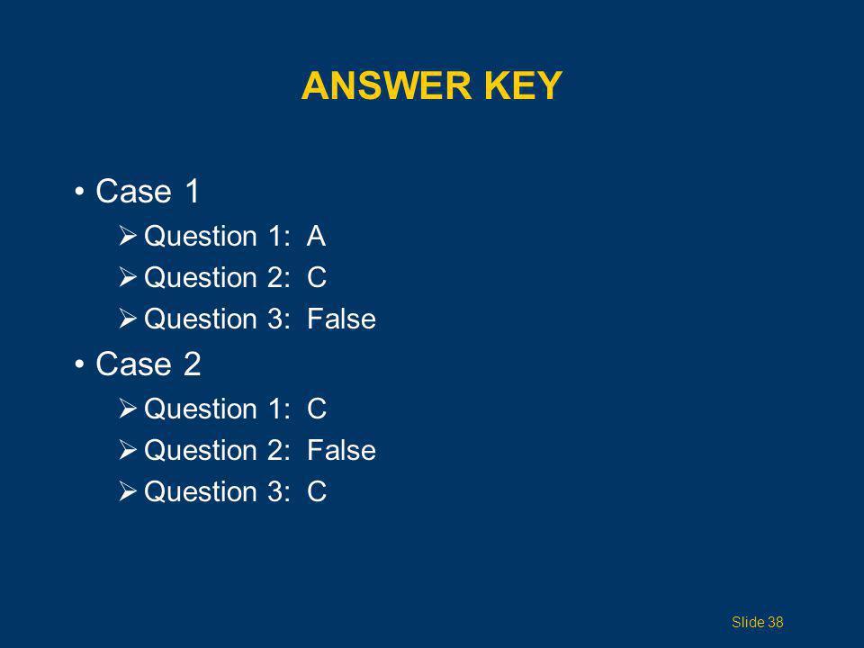 ANSWER KEY Case 1  Question 1: A  Question 2: C  Question 3: False Case 2  Question 1: C  Question 2: False  Question 3: C Slide 38