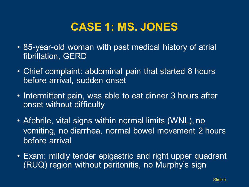 CASE 1: MS. JONES 85-year-old woman with past medical history of atrial fibrillation, GERD Chief complaint: abdominal pain that started 8 hours before