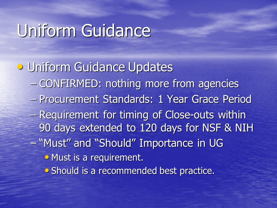 Uniform Guidance Uniform Guidance Updates Uniform Guidance Updates –CONFIRMED: nothing more from agencies –Procurement Standards: 1 Year Grace Period –Requirement for timing of Close-outs within 90 days extended to 120 days for NSF & NIH – Must and Should Importance in UG Must is a requirement.