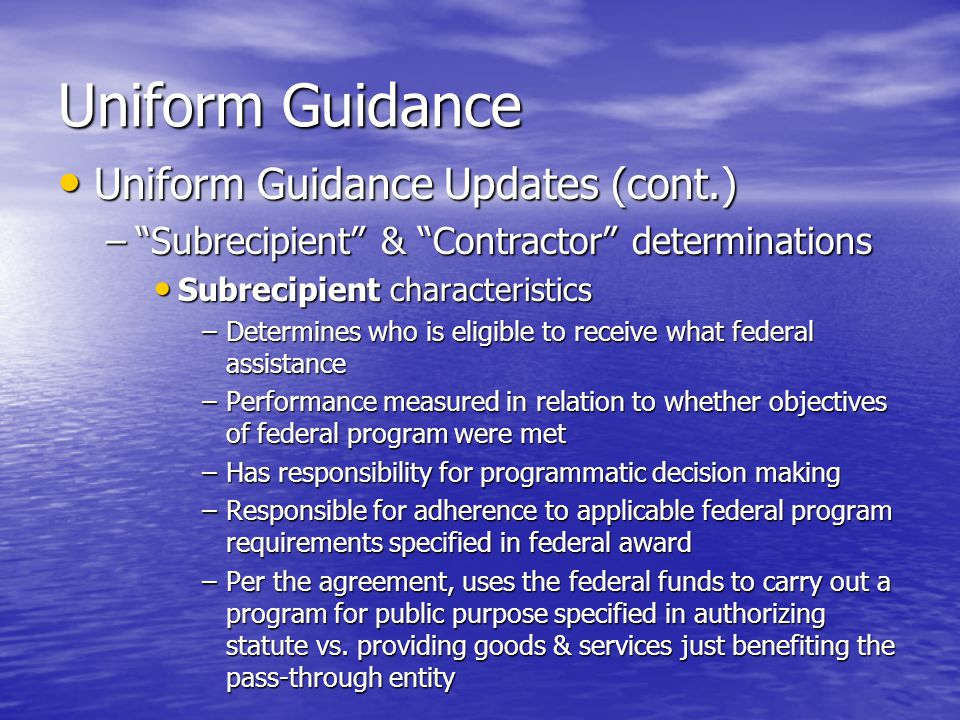 Uniform Guidance Uniform Guidance Updates (cont.) Uniform Guidance Updates (cont.) – Subrecipient & Contractor determinations Subrecipient characteristics Subrecipient characteristics –Determines who is eligible to receive what federal assistance –Performance measured in relation to whether objectives of federal program were met –Has responsibility for programmatic decision making –Responsible for adherence to applicable federal program requirements specified in federal award –Per the agreement, uses the federal funds to carry out a program for public purpose specified in authorizing statute vs.