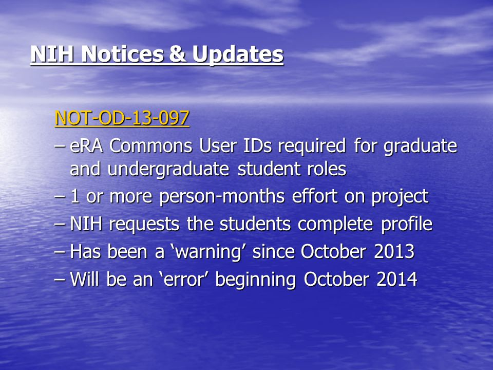 NIH Notices & Updates NOT-OD-13-097 –eRA Commons User IDs required for graduate and undergraduate student roles –1 or more person-months effort on project –NIH requests the students complete profile –Has been a 'warning' since October 2013 –Will be an 'error' beginning October 2014