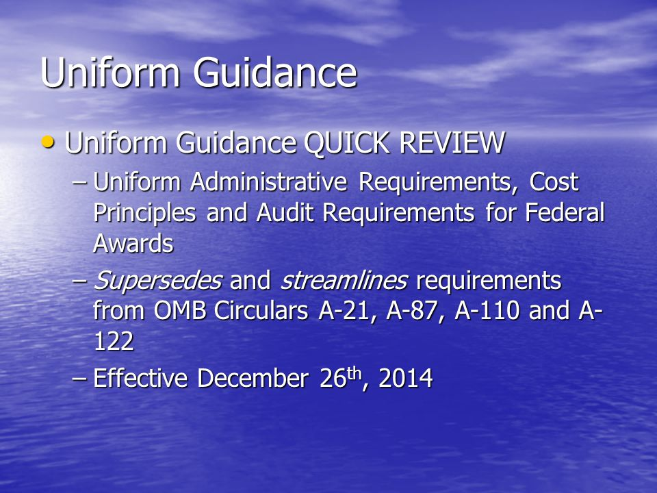 Uniform Guidance Uniform Guidance QUICK REVIEW Uniform Guidance QUICK REVIEW –Uniform Administrative Requirements, Cost Principles and Audit Requirements for Federal Awards –Supersedes and streamlines requirements from OMB Circulars A-21, A-87, A-110 and A- 122 –Effective December 26 th, 2014