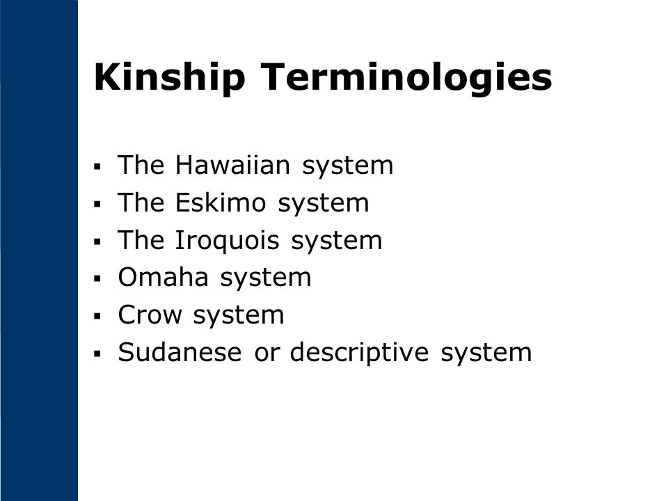 Kinship Terminologies  The Hawaiian system  The Eskimo system  The Iroquois system  Omaha system  Crow system  Sudanese or descriptive system