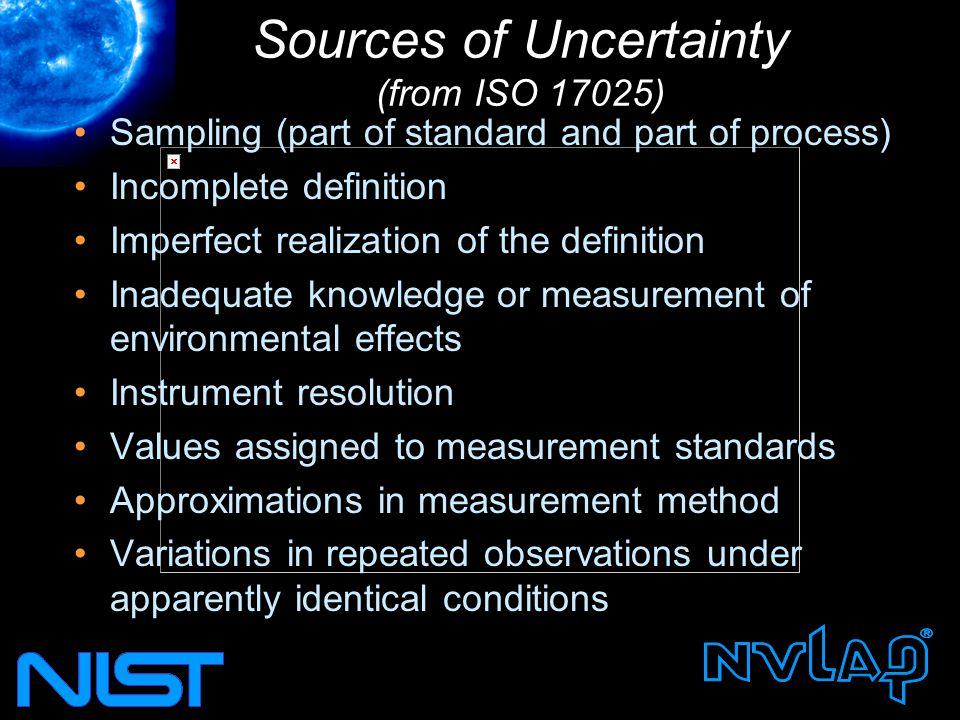 Sources of Uncertainty (from ISO 17025) Sampling (part of standard and part of process) Incomplete definition Imperfect realization of the definition Inadequate knowledge or measurement of environmental effects Instrument resolution Values assigned to measurement standards Approximations in measurement method Variations in repeated observations under apparently identical conditions