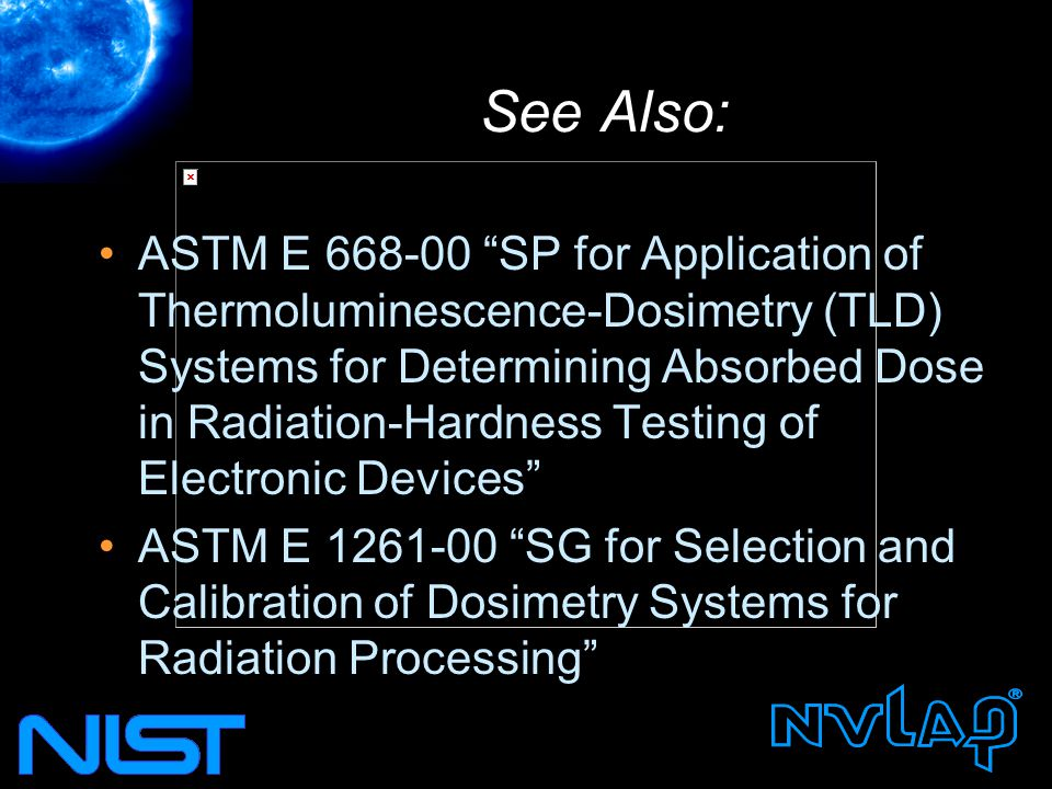 See Also: ASTM E 668-00 SP for Application of Thermoluminescence-Dosimetry (TLD) Systems for Determining Absorbed Dose in Radiation-Hardness Testing of Electronic Devices ASTM E 1261-00 SG for Selection and Calibration of Dosimetry Systems for Radiation Processing