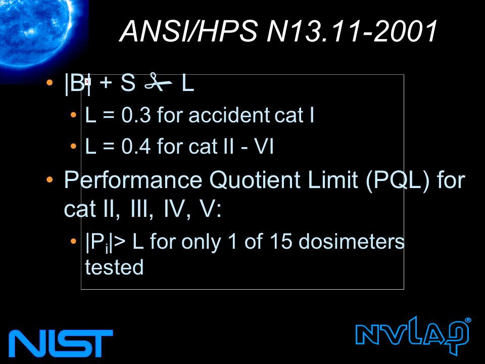 ANSI/HPS N13.11-2001 |B| + S  L L = 0.3 for accident cat I L = 0.4 for cat II - VI Performance Quotient Limit (PQL) for cat II, III, IV, V: |P i |> L for only 1 of 15 dosimeters tested
