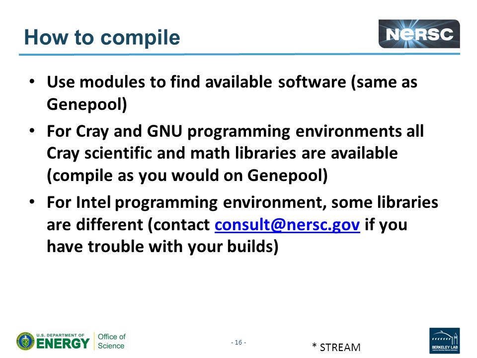 - 16 - * STREAM How to compile Use modules to find available software (same as Genepool) For Cray and GNU programming environments all Cray scientific and math libraries are available (compile as you would on Genepool) For Intel programming environment, some libraries are different (contact consult@nersc.gov if you have trouble with your builds)consult@nersc.gov