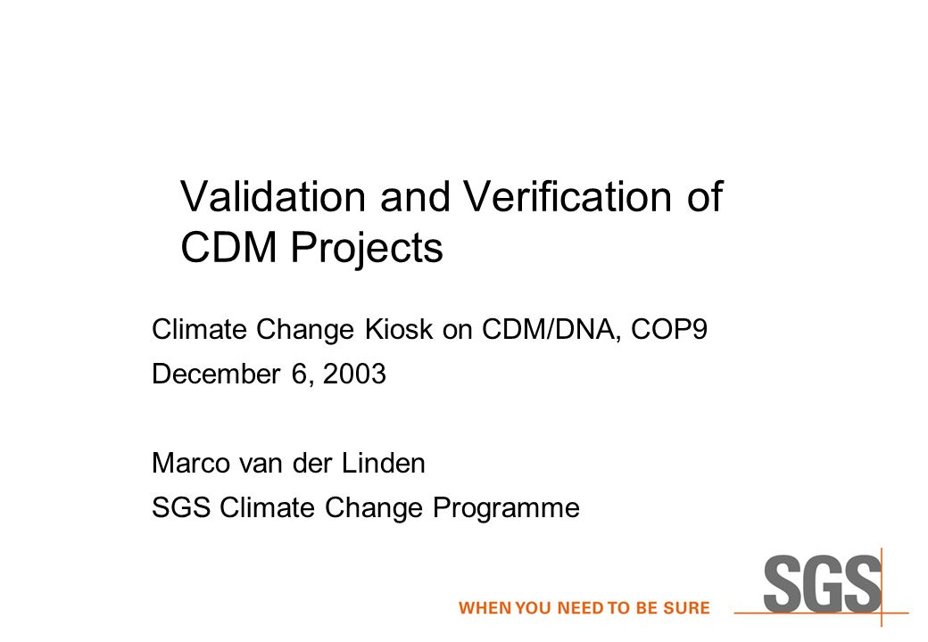 Validation and Verification of CDM Projects Climate Change Kiosk on CDM/DNA, COP9 December 6, 2003 Marco van der Linden SGS Climate Change Programme