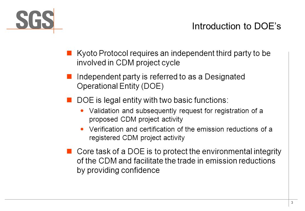3 Introduction to DOE's Kyoto Protocol requires an independent third party to be involved in CDM project cycle Independent party is referred to as a Designated Operational Entity (DOE) DOE is legal entity with two basic functions:  Validation and subsequently request for registration of a proposed CDM project activity  Verification and certification of the emission reductions of a registered CDM project activity Core task of a DOE is to protect the environmental integrity of the CDM and facilitate the trade in emission reductions by providing confidence