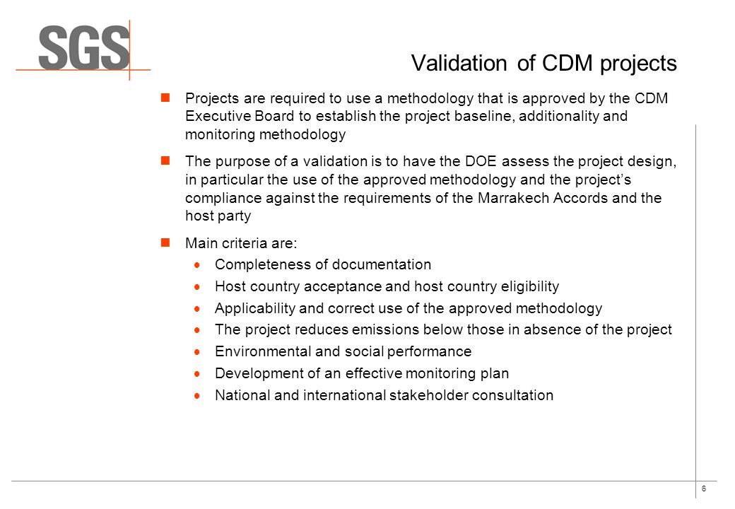 6 Validation of CDM projects Projects are required to use a methodology that is approved by the CDM Executive Board to establish the project baseline, additionality and monitoring methodology The purpose of a validation is to have the DOE assess the project design, in particular the use of the approved methodology and the project's compliance against the requirements of the Marrakech Accords and the host party Main criteria are:  Completeness of documentation  Host country acceptance and host country eligibility  Applicability and correct use of the approved methodology  The project reduces emissions below those in absence of the project  Environmental and social performance  Development of an effective monitoring plan  National and international stakeholder consultation