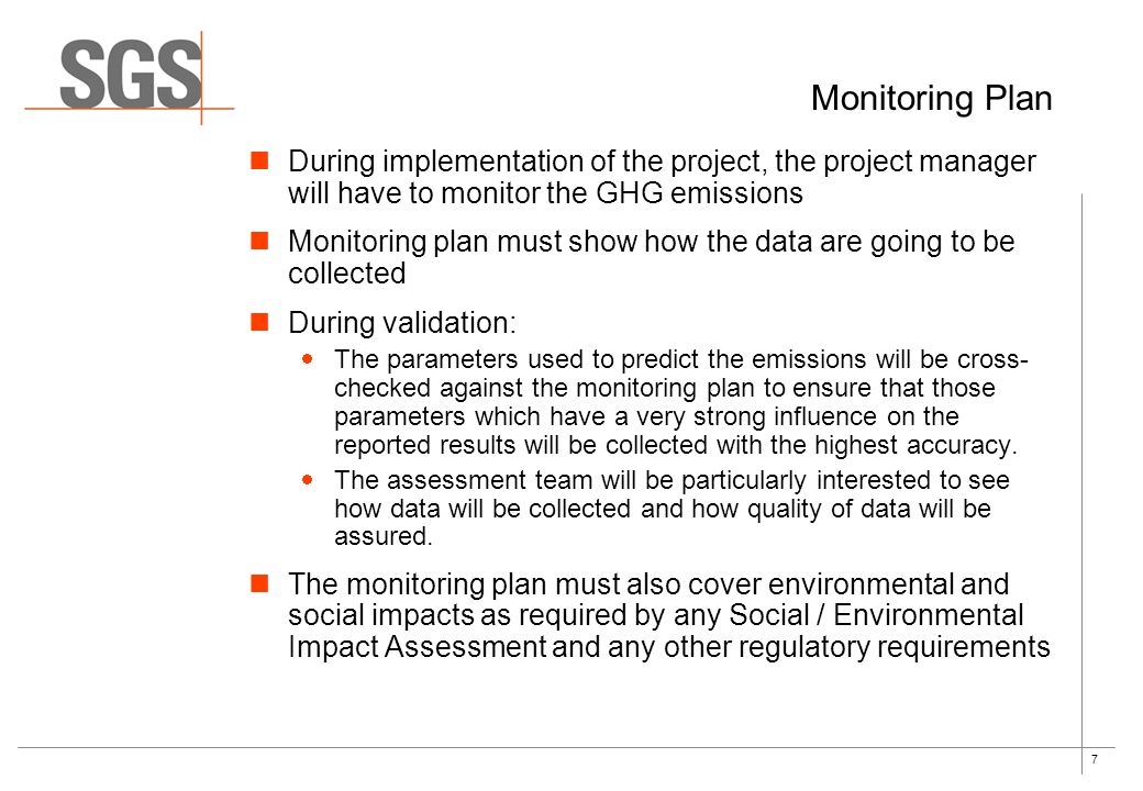 7 Monitoring Plan During implementation of the project, the project manager will have to monitor the GHG emissions Monitoring plan must show how the data are going to be collected During validation:  The parameters used to predict the emissions will be cross- checked against the monitoring plan to ensure that those parameters which have a very strong influence on the reported results will be collected with the highest accuracy.