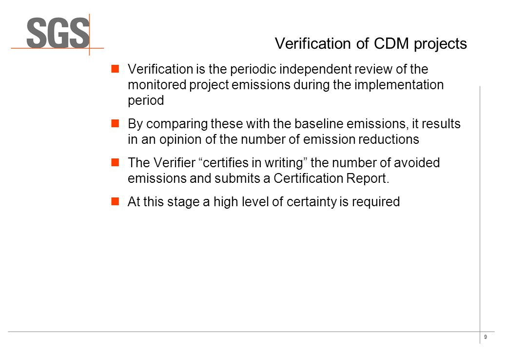 9 Verification of CDM projects Verification is the periodic independent review of the monitored project emissions during the implementation period By comparing these with the baseline emissions, it results in an opinion of the number of emission reductions The Verifier certifies in writing the number of avoided emissions and submits a Certification Report.