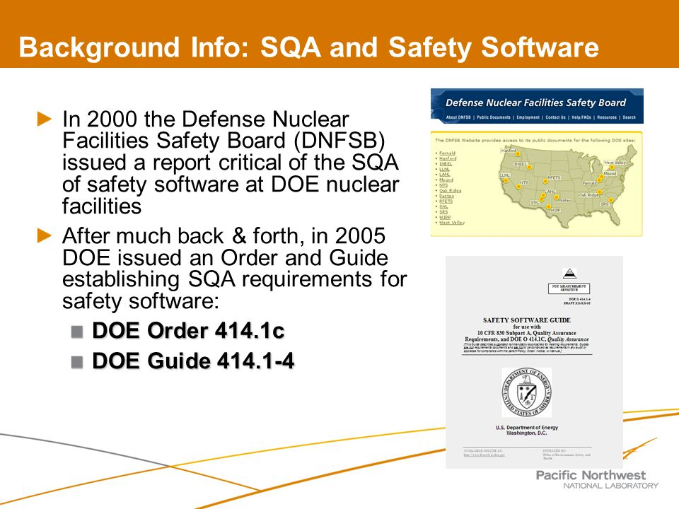 Background Info: SQA and Safety Software In 2000 the Defense Nuclear Facilities Safety Board (DNFSB) issued a report critical of the SQA of safety software at DOE nuclear facilities After much back & forth, in 2005 DOE issued an Order and Guide establishing SQA requirements for safety software: DOE Order 414.1c DOE Guide 414.1-4