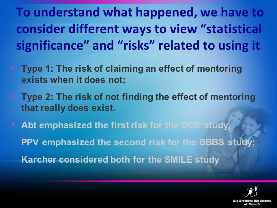 To understand what happened, we have to consider different ways to view statistical significance and risks related to using it Type 1: The risk of claiming an effect of mentoring exists when it does not; Type 2: The risk of not finding the effect of mentoring that really does exist.