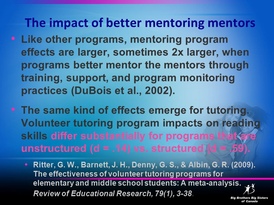 The impact of better mentoring mentors Like other programs, mentoring program effects are larger, sometimes 2x larger, when programs better mentor the mentors through training, support, and program monitoring practices (DuBois et al., 2002).