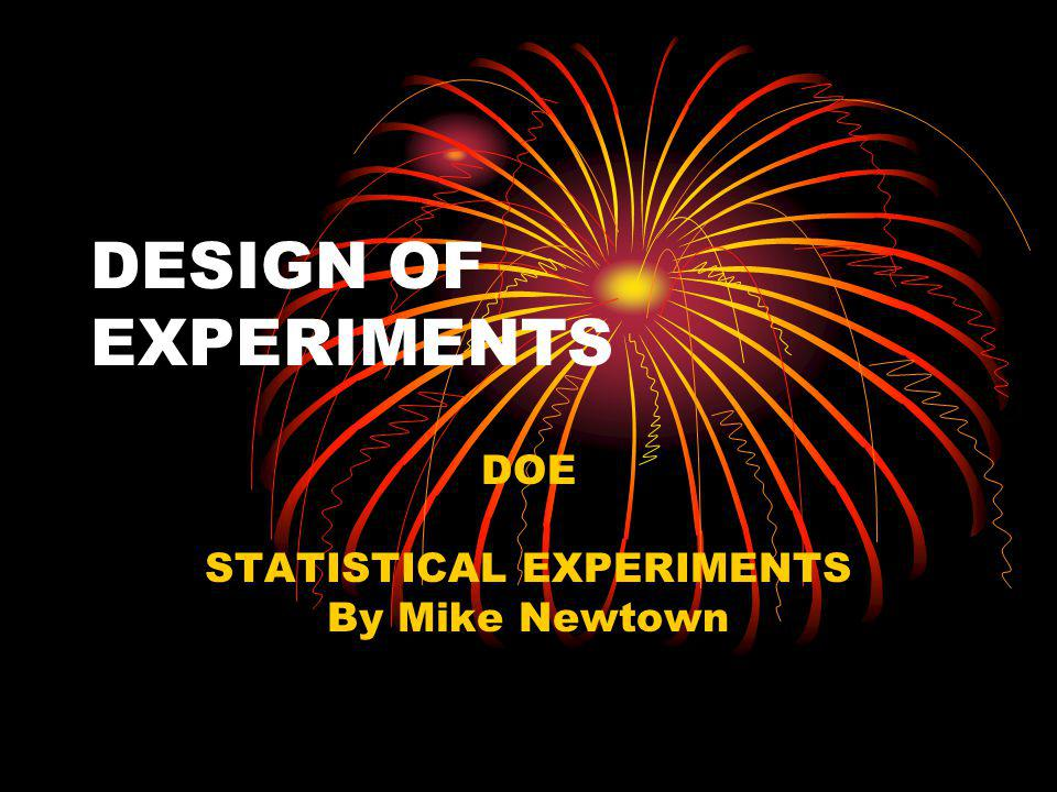 DESIGN OF EXPERIMENTS DOE STATISTICAL EXPERIMENTS By Mike Newtown