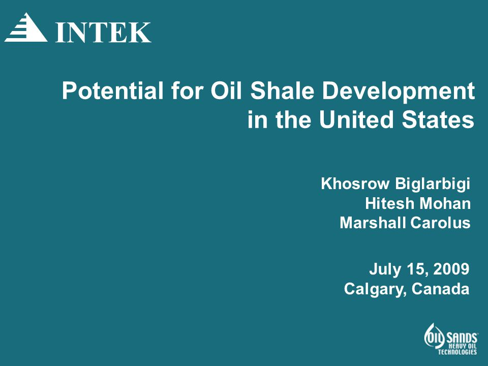 Potential for Oil Shale Development in the United States Khosrow Biglarbigi Hitesh Mohan Marshall Carolus INTEK July 15, 2009 Calgary, Canada