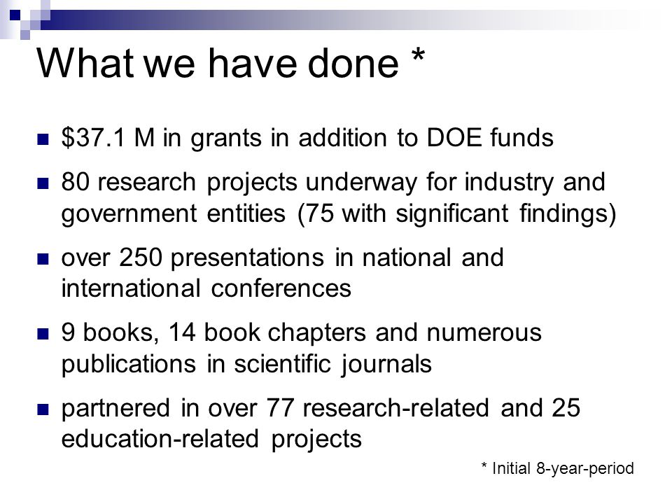 What we have done * $37.1 M in grants in addition to DOE funds 80 research projects underway for industry and government entities (75 with significant findings) over 250 presentations in national and international conferences 9 books, 14 book chapters and numerous publications in scientific journals partnered in over 77 research-related and 25 education-related projects * Initial 8-year-period