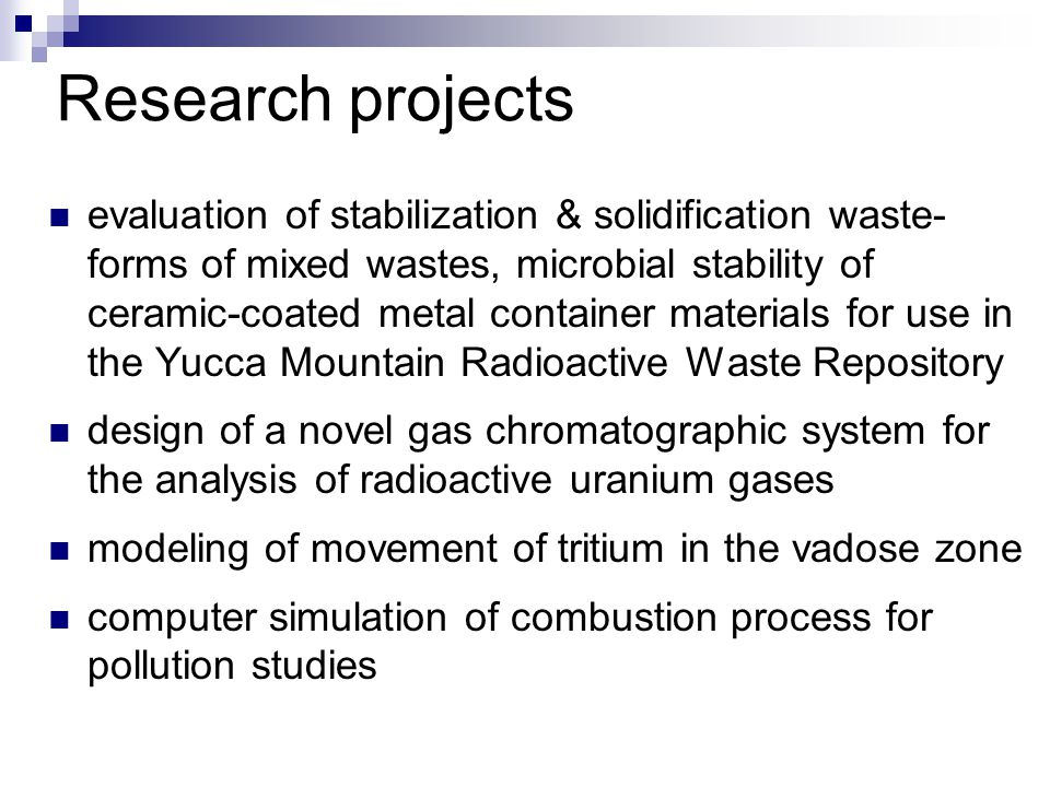 evaluation of stabilization & solidification waste- forms of mixed wastes, microbial stability of ceramic-coated metal container materials for use in the Yucca Mountain Radioactive Waste Repository design of a novel gas chromatographic system for the analysis of radioactive uranium gases modeling of movement of tritium in the vadose zone computer simulation of combustion process for pollution studies Research projects