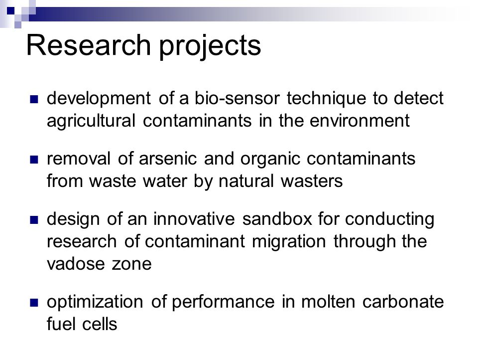 development of a bio-sensor technique to detect agricultural contaminants in the environment removal of arsenic and organic contaminants from waste water by natural wasters design of an innovative sandbox for conducting research of contaminant migration through the vadose zone optimization of performance in molten carbonate fuel cells Research projects
