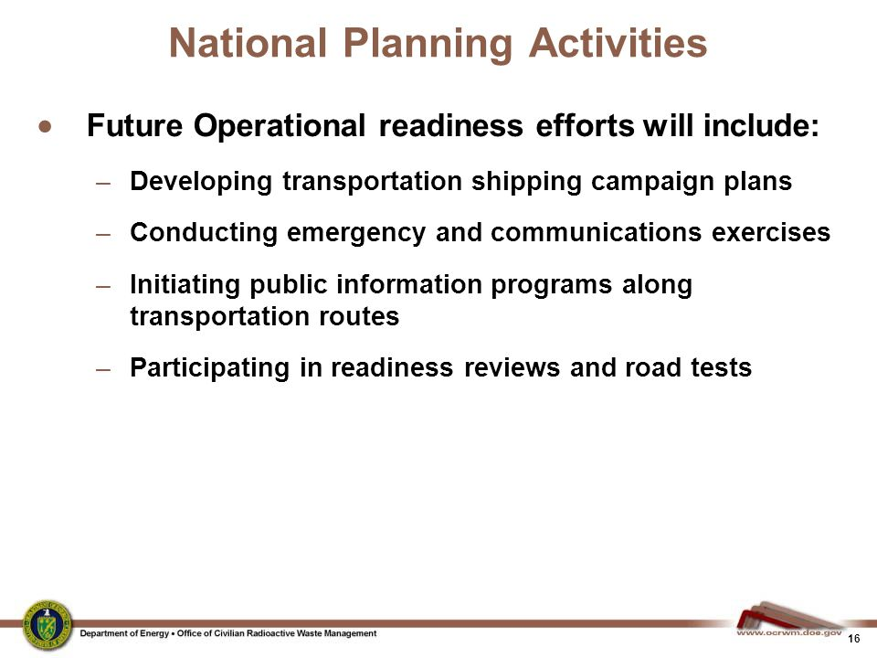 16 National Planning Activities  Future Operational readiness efforts will include: –Developing transportation shipping campaign plans –Conducting em