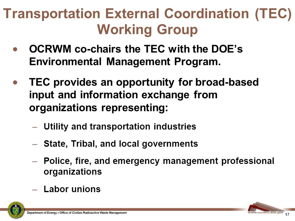 17 Transportation External Coordination (TEC) Working Group  OCRWM co-chairs the TEC with the DOE's Environmental Management Program.  TEC provides