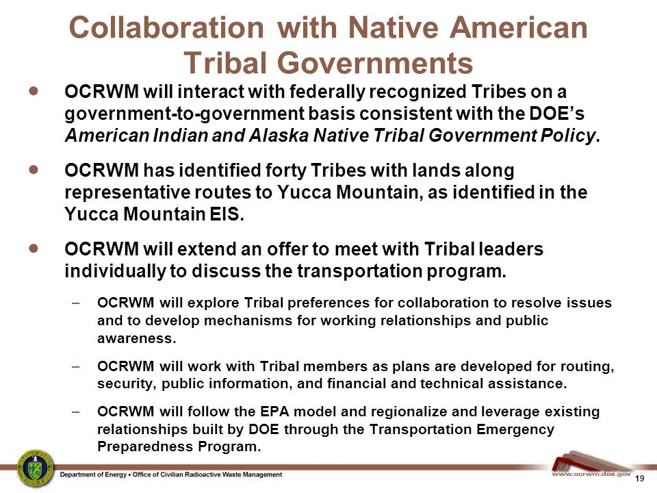 19 Collaboration with Native American Tribal Governments  OCRWM will interact with federally recognized Tribes on a government-to-government basis co