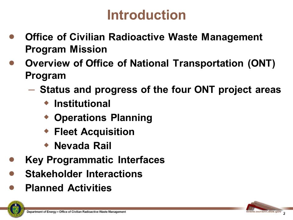 3 Office of Civilian Radioactive Waste Management  Program Mission: The Department of Energy's (DOE) Office of Civilian Radioactive Waste Management (OCRWM) overall mission is to manage and dispose of spent nuclear fuel (SNF) and high-level radioactive waste (HLW) in a manner that: –protects the public's health and safety and the environment; –enhances national and energy security; and –merits public confidence
