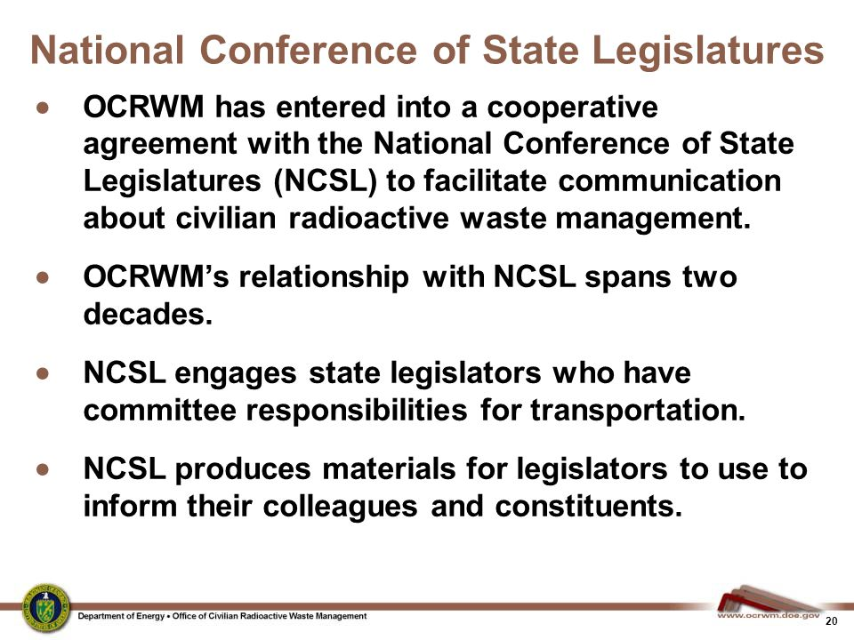 20 National Conference of State Legislatures  OCRWM has entered into a cooperative agreement with the National Conference of State Legislatures (NCSL