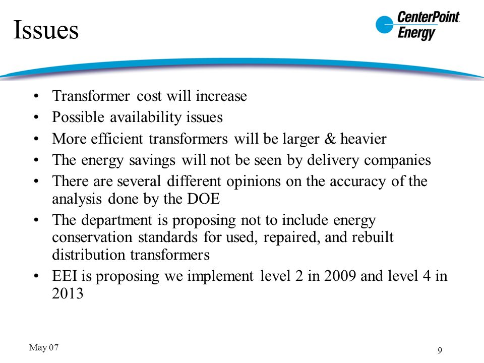 9 May 07 Issues Transformer cost will increase Possible availability issues More efficient transformers will be larger & heavier The energy savings will not be seen by delivery companies There are several different opinions on the accuracy of the analysis done by the DOE The department is proposing not to include energy conservation standards for used, repaired, and rebuilt distribution transformers EEI is proposing we implement level 2 in 2009 and level 4 in 2013