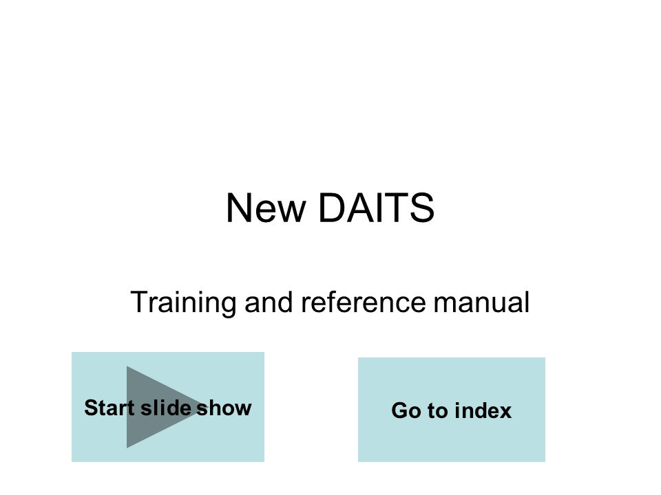 New DAITS Training and reference manual Start slide show Go to index